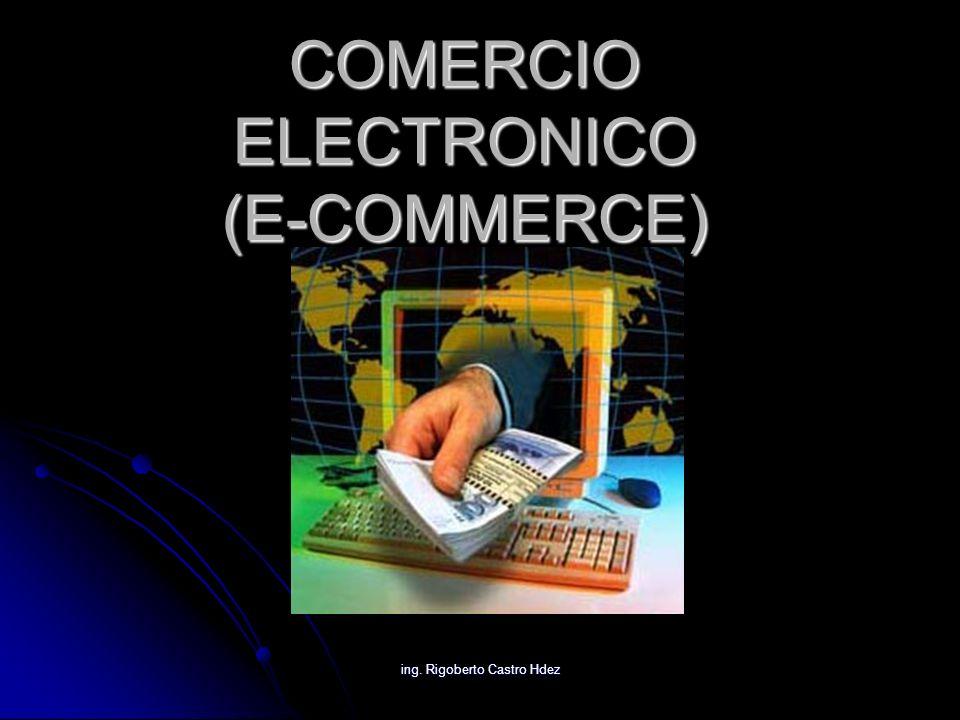 ing. Rigoberto Castro Hdez COMERCIO ELECTRONICO (E-COMMERCE)