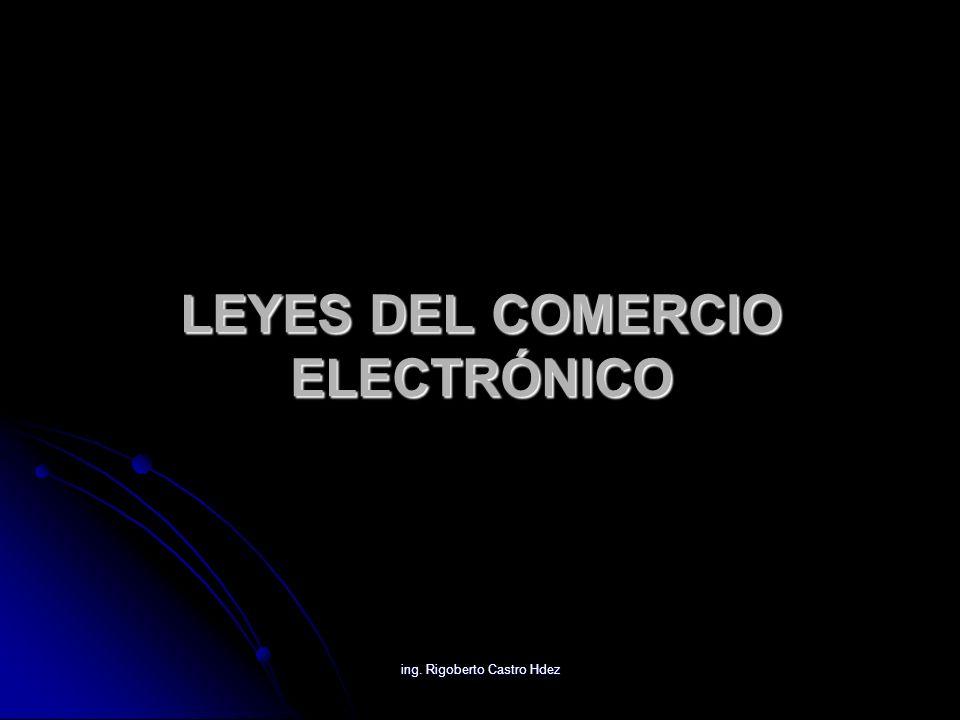 ing. Rigoberto Castro Hdez LEYES DEL COMERCIO ELECTRÓNICO