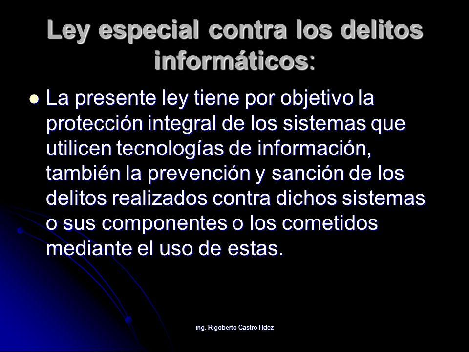ing. Rigoberto Castro Hdez Ley especial contra los delitos informáticos: La presente ley tiene por objetivo la protección integral de los sistemas que