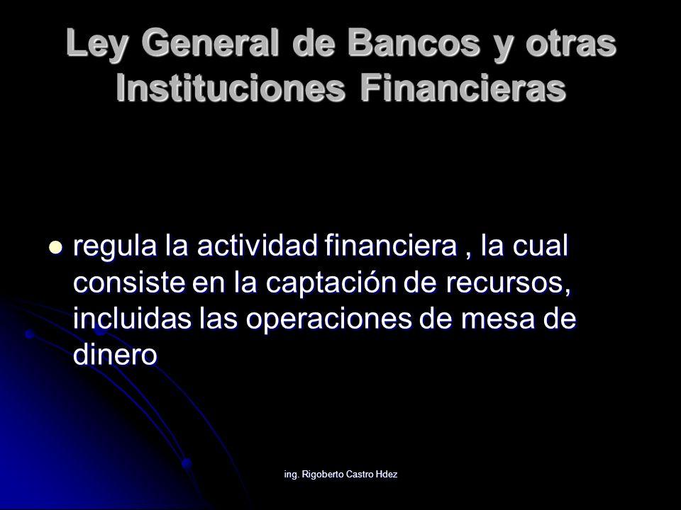 ing. Rigoberto Castro Hdez Ley General de Bancos y otras Instituciones Financieras regula la actividad financiera, la cual consiste en la captación de