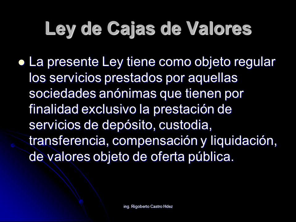ing. Rigoberto Castro Hdez Ley de Cajas de Valores La presente Ley tiene como objeto regular los servicios prestados por aquellas sociedades anónimas