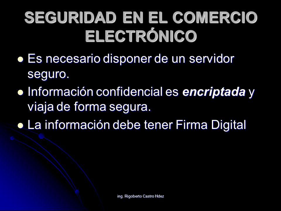 ing. Rigoberto Castro Hdez SEGURIDAD EN EL COMERCIO ELECTRÓNICO Es necesario disponer de un servidor seguro. Es necesario disponer de un servidor segu