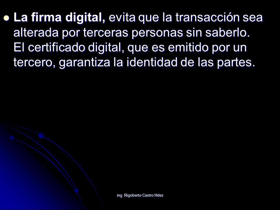 ing. Rigoberto Castro Hdez La firma digital, evita que la transacción sea alterada por terceras personas sin saberlo. El certificado digital, que es e