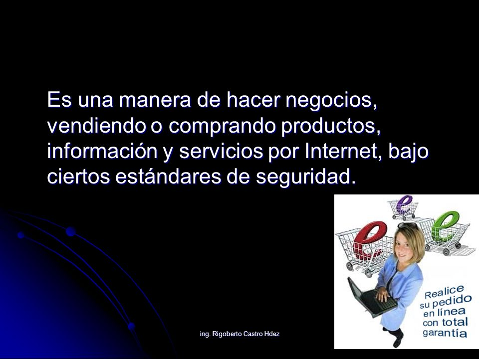 ing. Rigoberto Castro Hdez Es una manera de hacer negocios, vendiendo o comprando productos, información y servicios por Internet, bajo ciertos estánd