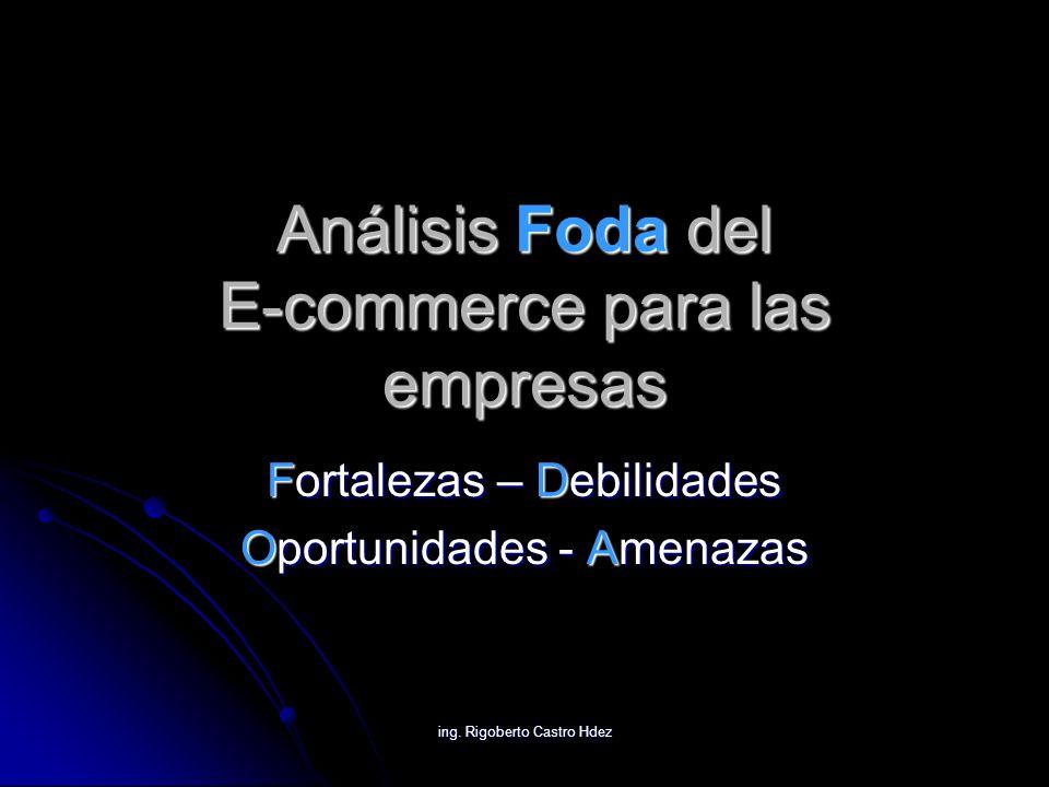 ing. Rigoberto Castro Hdez Análisis Foda del E-commerce para las empresas Fortalezas – Debilidades Oportunidades - Amenazas