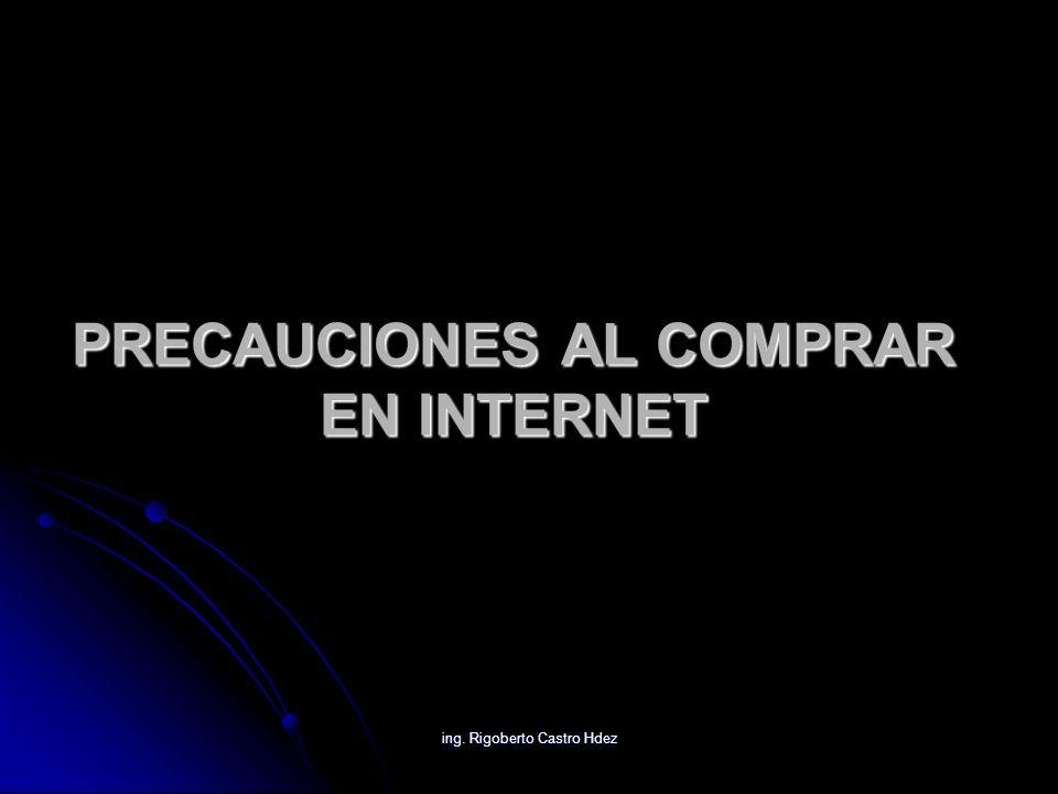 ing. Rigoberto Castro Hdez PRECAUCIONES AL COMPRAR EN INTERNET