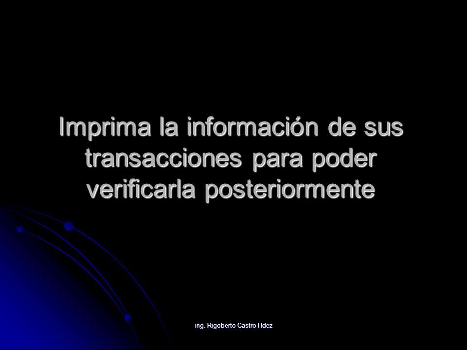 ing. Rigoberto Castro Hdez Imprima la información de sus transacciones para poder verificarla posteriormente