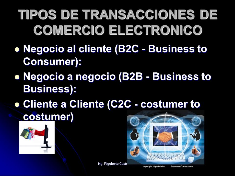 ing. Rigoberto Castro Hdez TIPOS DE TRANSACCIONES DE COMERCIO ELECTRONICO Negocio al cliente (B2C - Business to Consumer): Negocio al cliente (B2C - B