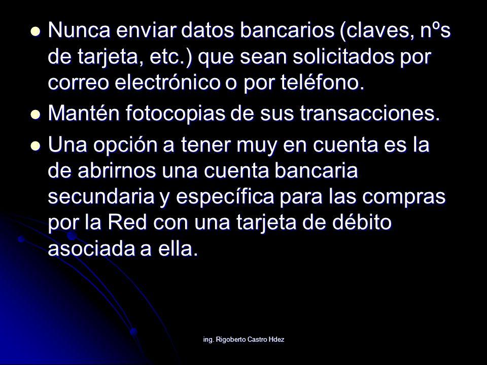 ing. Rigoberto Castro Hdez Nunca enviar datos bancarios (claves, nºs de tarjeta, etc.) que sean solicitados por correo electrónico o por teléfono. Nun