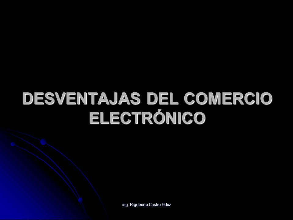 ing. Rigoberto Castro Hdez DESVENTAJAS DEL COMERCIO ELECTRÓNICO