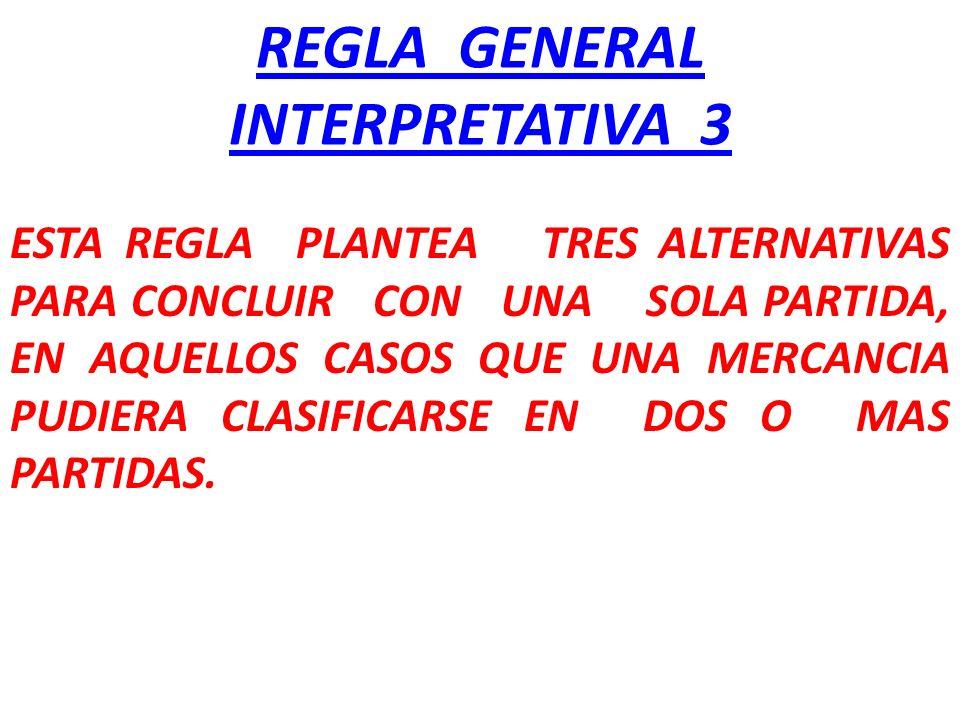 REGLA GENERAL INTERPRETATIVA 3 ESTA REGLA PLANTEA TRES ALTERNATIVAS PARA CONCLUIR CON UNA SOLA PARTIDA, EN AQUELLOS CASOS QUE UNA MERCANCIA PUDIERA CL