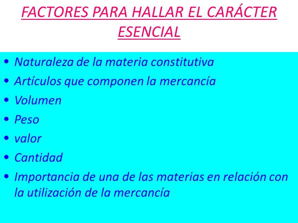 FACTORES PARA HALLAR EL CARÁCTER ESENCIAL Naturaleza de la materia constitutiva Artículos que componen la mercancía Volumen Peso valor Cantidad Import