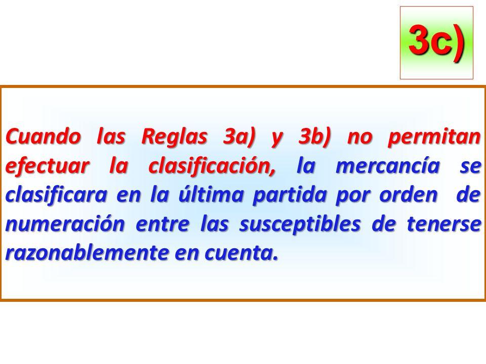 Cuando las Reglas 3a) y 3b) no permitan efectuar la clasificación, la mercancía se clasificara en la última partida por orden de numeración entre las