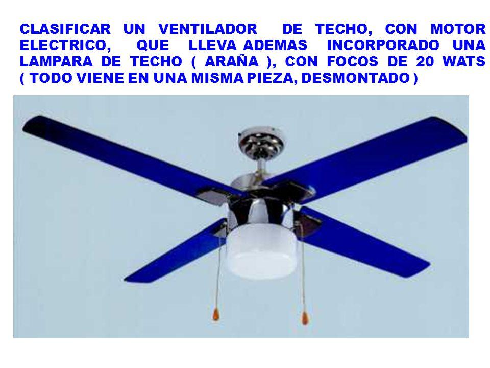 CLASIFICAR UN VENTILADOR DE TECHO, CON MOTOR ELECTRICO, QUE LLEVA ADEMAS INCORPORADO UNA LAMPARA DE TECHO ( ARAÑA ), CON FOCOS DE 20 WATS ( TODO VIENE