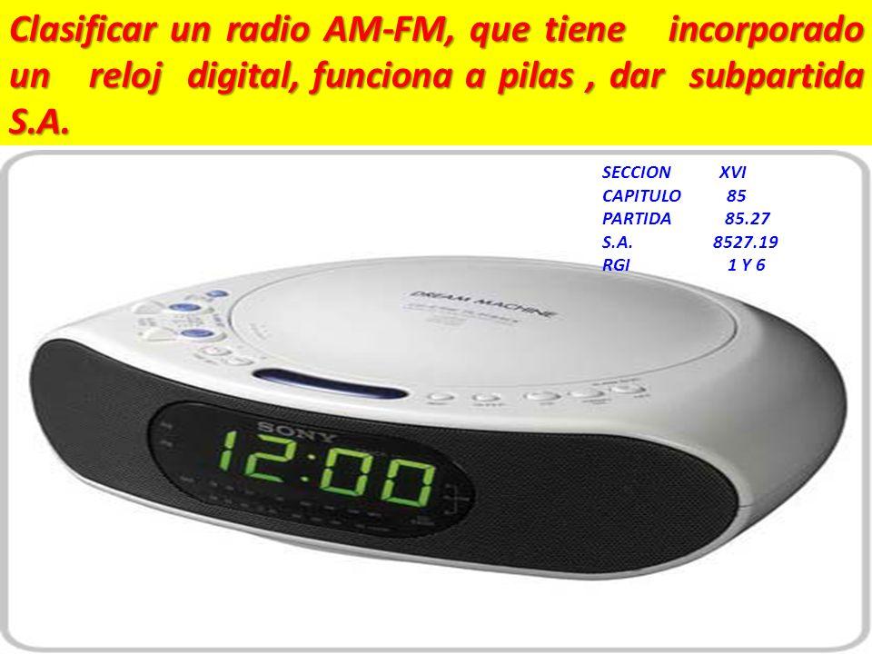 Clasificar un radio AM-FM, que tiene incorporado un reloj digital, funciona a pilas, dar subpartida S.A. SECCION XVI CAPITULO 85 PARTIDA 85.27 S.A. 85