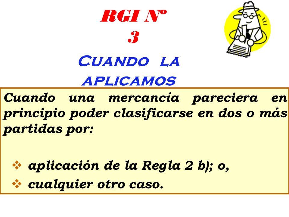 RGI Nº 3 Cuando la aplicamos Cuando una mercancía pareciera en principio poder clasificarse en dos o más partidas por: aplicación de la Regla 2 b); o,