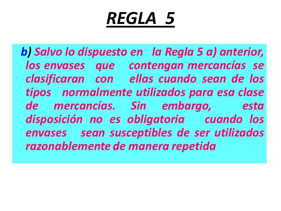REGLA 5 b) Salvo lo dispuesto en la Regla 5 a) anterior, los envases que contengan mercancías se clasificaran con ellas cuando sean de los tipos norma