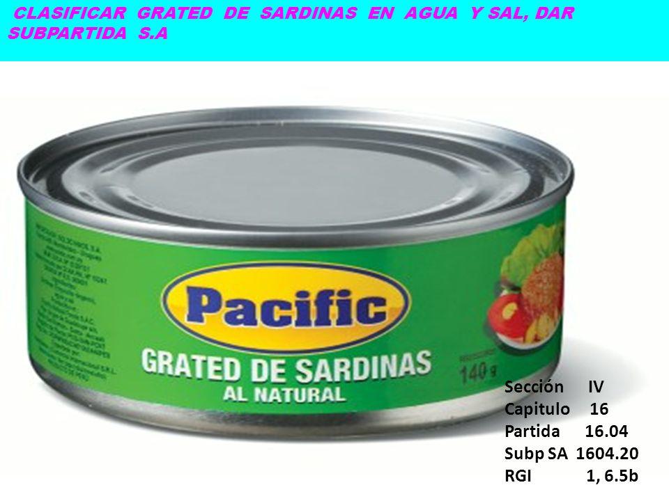 CLASIFICAR GRATED DE SARDINAS EN AGUA Y SAL, DAR SUBPARTIDA S.A Sección IV Capitulo 16 Partida 16.04 Subp SA 1604.20 RGI 1, 6.5b