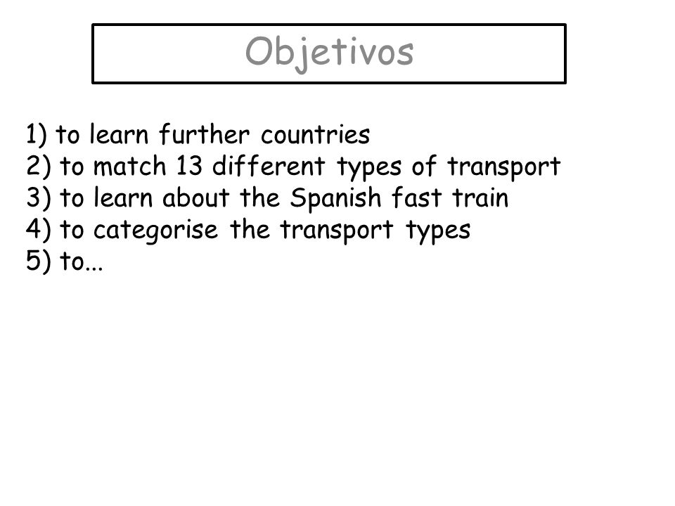 Objetivos 1) to learn further countries 2) to match 13 different types of transport 3) to learn about the Spanish fast train 4) to categorise the tran
