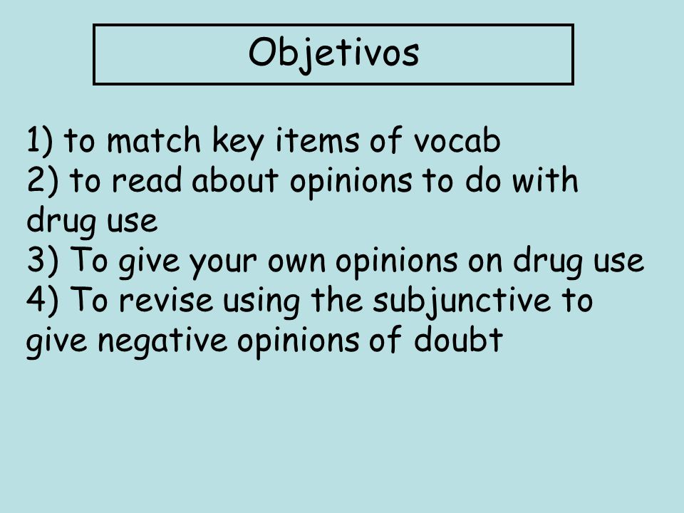 Objetivos 1) to match key items of vocab 2) to read about opinions to do with drug use 3) To give your own opinions on drug use 4) To revise using the subjunctive to give negative opinions of doubt