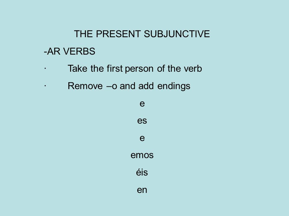 THE PRESENT SUBJUNCTIVE -AR VERBS · Take the first person of the verb · Remove –o and add endings e es e emos éis en