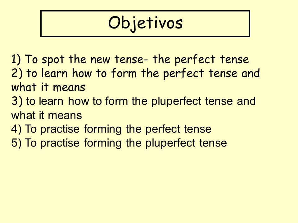 Objetivos 1) To spot the new tense- the perfect tense 2) to learn how to form the perfect tense and what it means 3) to learn how to form the pluperfect tense and what it means 4) To practise forming the perfect tense 5) To practise forming the pluperfect tense