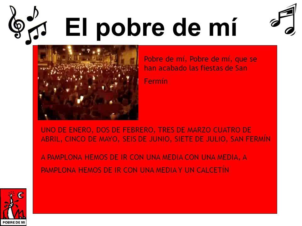 El pobre de mí UNO DE ENERO, DOS DE FEBRERO, TRES DE MARZO CUATRO DE ABRIL, CINCO DE MAYO, SEIS DE JUNIO, SIETE DE JULIO, SAN FERMÍN A PAMPLONA HEMOS DE IR CON UNA MEDIA CON UNA MEDIA, A PAMPLONA HEMOS DE IR CON UNA MEDIA Y UN CALCETÍN Pobre de mí, Pobre de mí, que se han acabado las fiestas de San Fermín