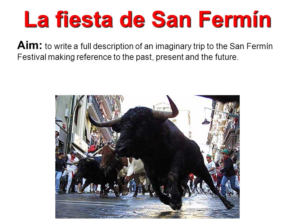 La fiesta de San Fermín Aim: to write a full description of an imaginary trip to the San Fermín Festival making reference to the past, present and the future.