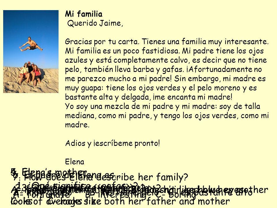 Mi familia Querido Jaime, Gracias por tu carta. Tienes una familia muy interesante. Mi familia es un poco fastidiosa. Mi padre tiene los ojos azules y