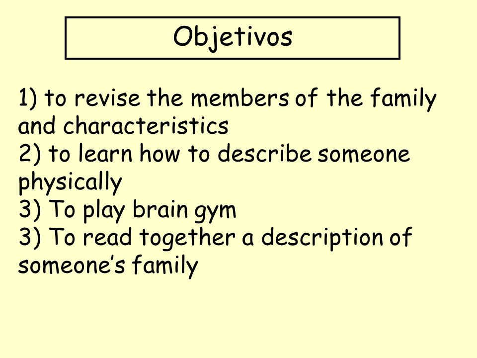 Objetivos 1) to revise the members of the family and characteristics 2) to learn how to describe someone physically 3) To play brain gym 3) To read to