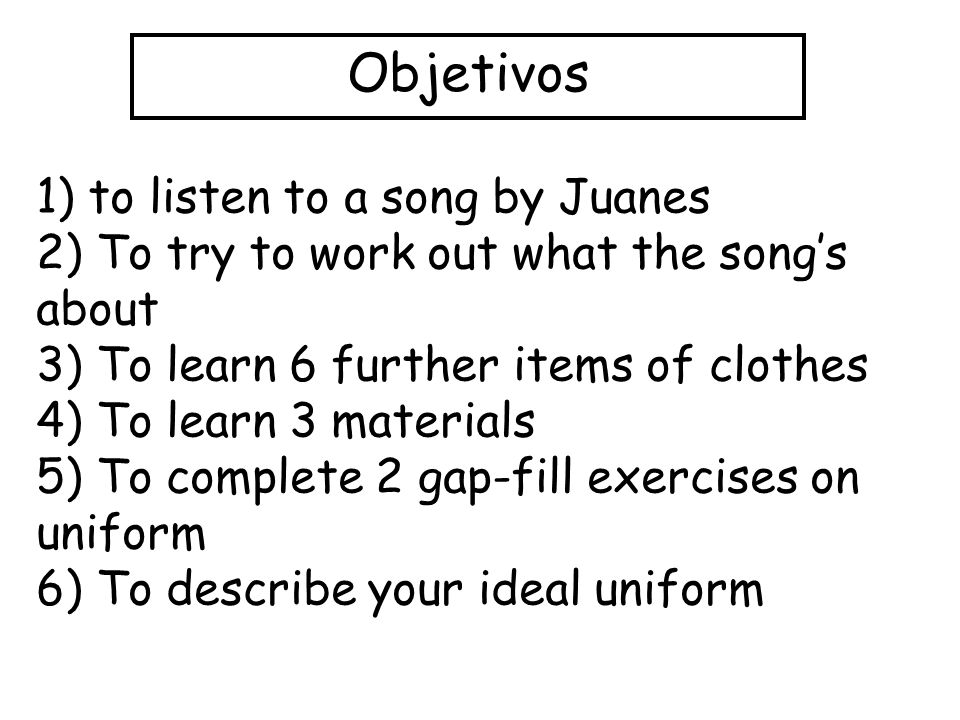 Objetivos 1) to listen to a song by Juanes 2) To try to work out what the songs about 3) To learn 6 further items of clothes 4) To learn 3 materials 5