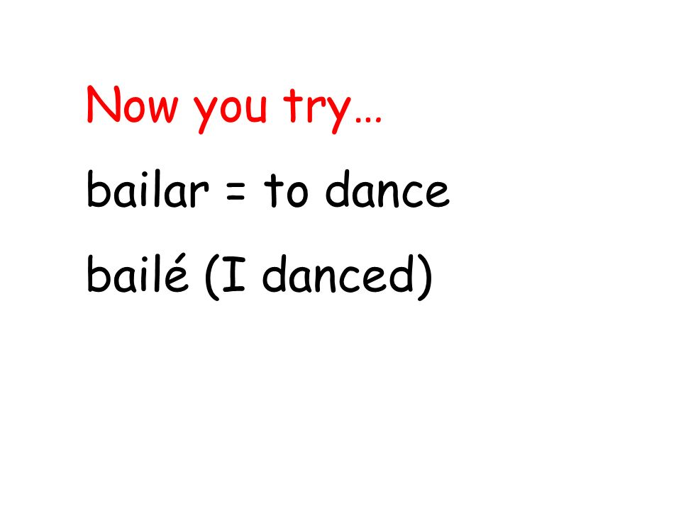 Now you try… bailar = to dance bailé (I danced)