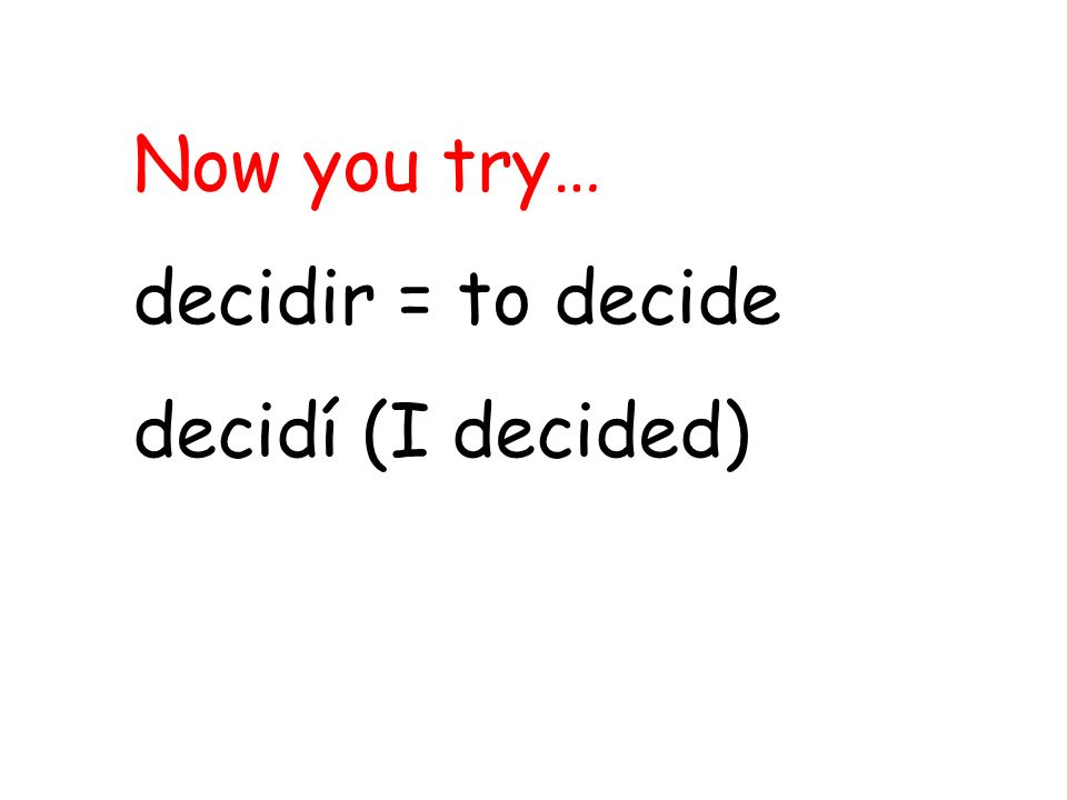 Now you try… decidir = to decide decidí (I decided)