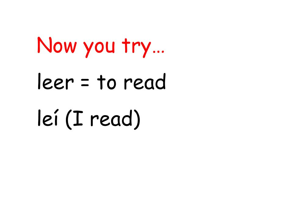 Now you try… leer = to read leí (I read)