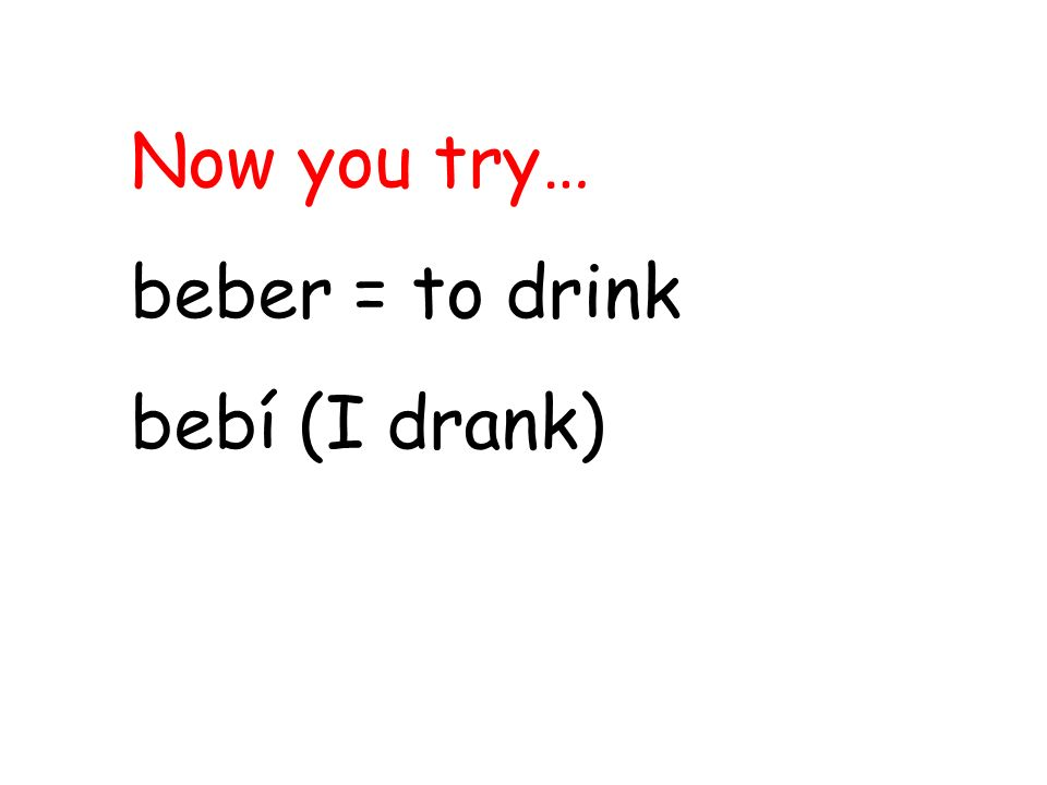 Now you try… beber = to drink bebí (I drank)