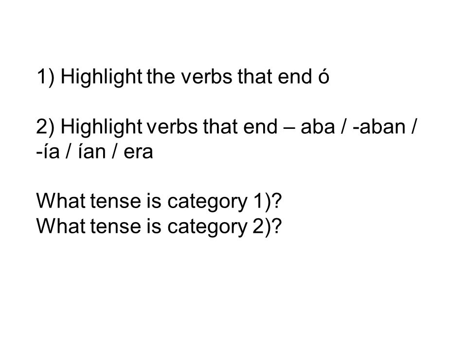 1) Highlight the verbs that end ó 2) Highlight verbs that end – aba / -aban / -ía / ían / era What tense is category 1).