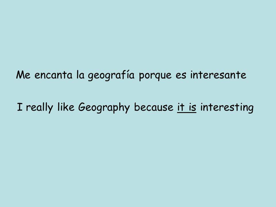 Me encanta la geografía porque es interesante I really like Geography because it is interesting