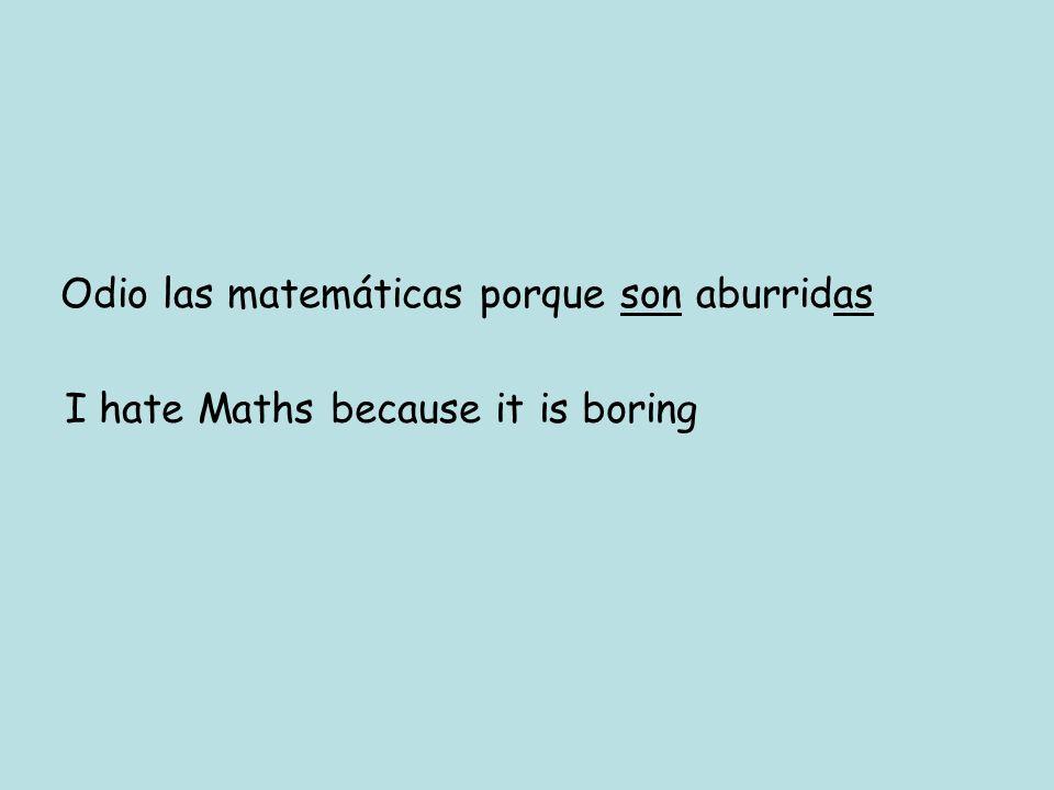 Odio las matemáticas porque son aburridas I hate Maths because it is boring