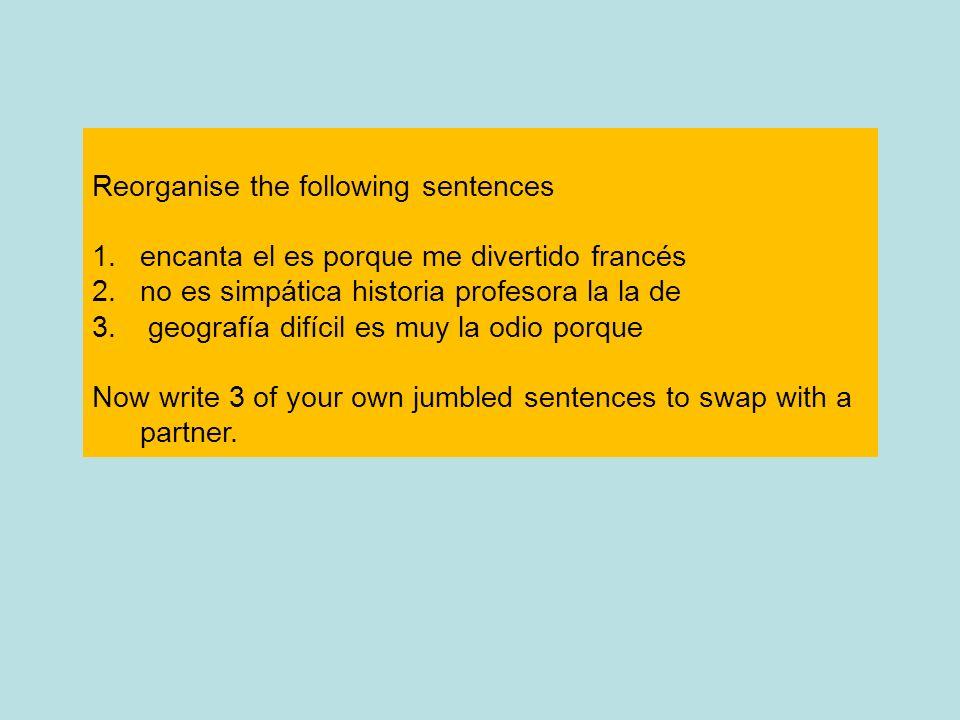 Reorganise the following sentences 1.encanta el es porque me divertido francés 2.no es simpática historia profesora la la de 3. geografía difícil es m