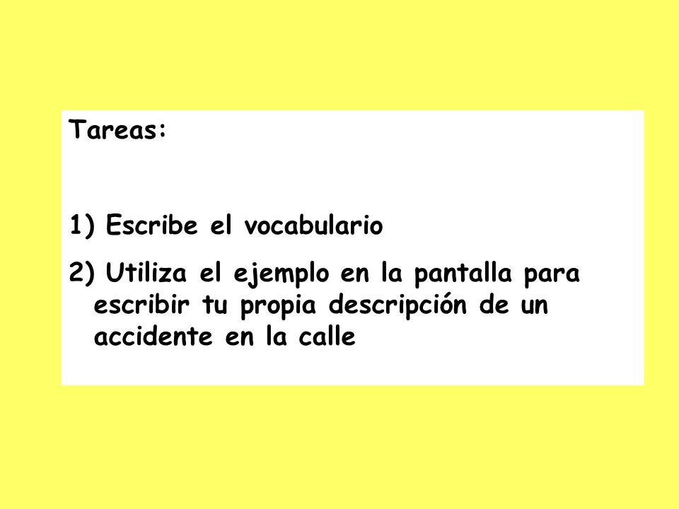 Tareas: 1) Escribe el vocabulario 2) Utiliza el ejemplo en la pantalla para escribir tu propia descripción de un accidente en la calle