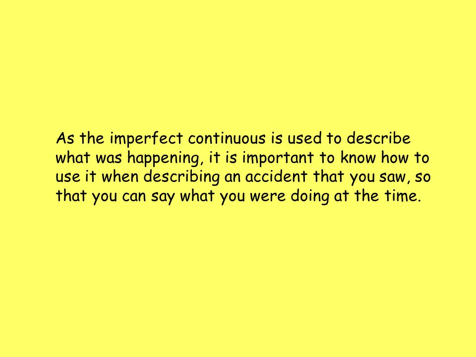 As the imperfect continuous is used to describe what was happening, it is important to know how to use it when describing an accident that you saw, so that you can say what you were doing at the time.