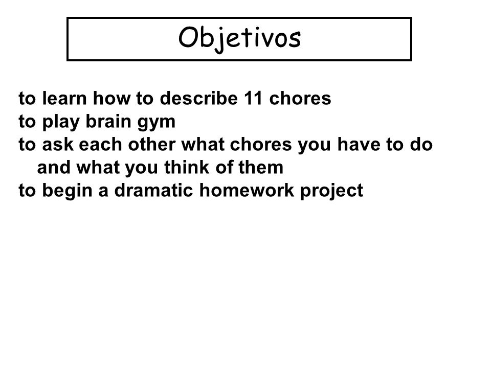 Objetivos to learn how to describe 11 chores to play brain gym to ask each other what chores you have to do and what you think of them to begin a dramatic homework project