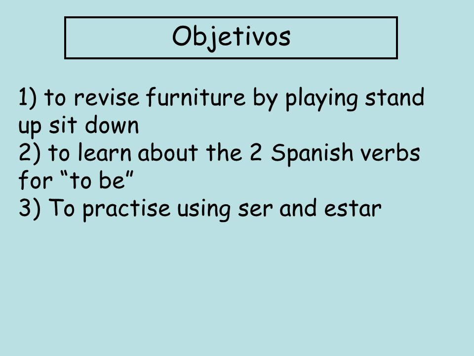 Objetivos 1) to revise furniture by playing stand up sit down 2) to learn about the 2 Spanish verbs for to be 3) To practise using ser and estar