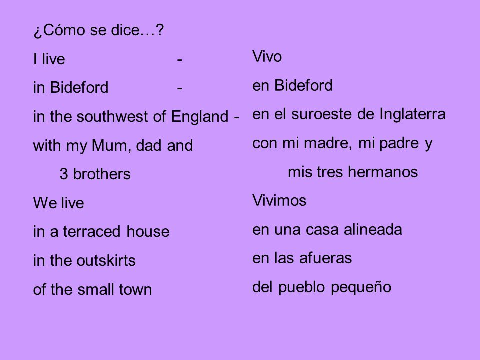 ¿Cómo se dice…? I live- in Bideford- in the southwest of England - with my Mum, dad and 3 brothers We live in a terraced house in the outskirts of the