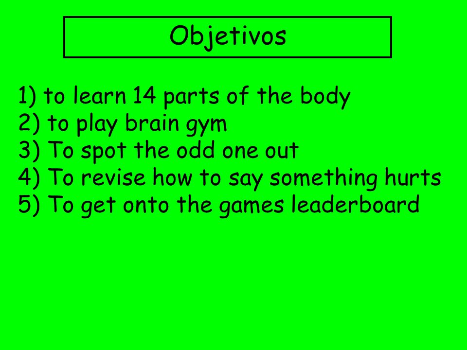 Objetivos 1) to learn 14 parts of the body 2) to play brain gym 3) To spot the odd one out 4) To revise how to say something hurts 5) To get onto the
