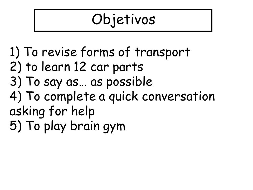 Objetivos 1) To revise forms of transport 2) to learn 12 car parts 3) To say as… as possible 4) To complete a quick conversation asking for help 5) To