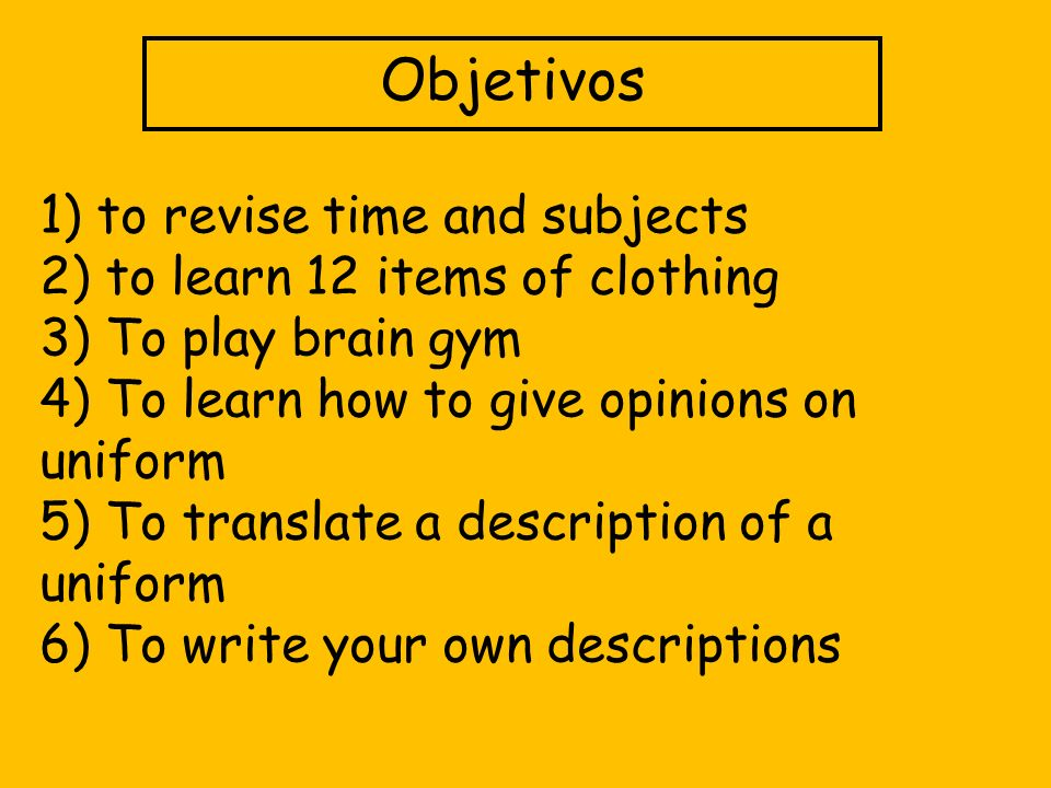 Objetivos 1) to revise time and subjects 2) to learn 12 items of clothing 3) To play brain gym 4) To learn how to give opinions on uniform 5) To trans