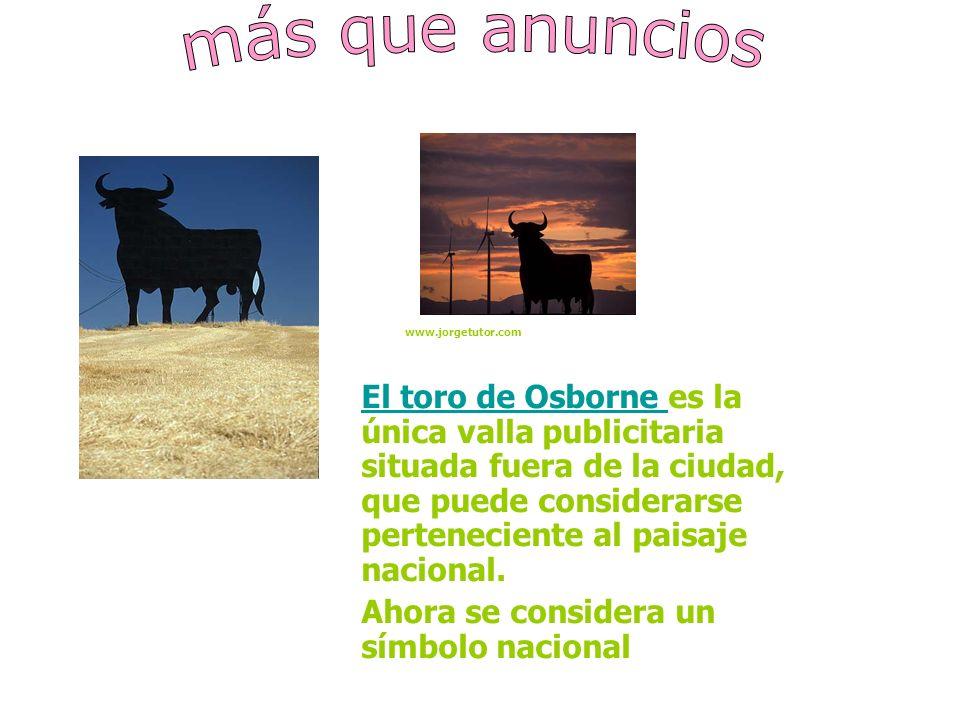 El toro de Osborne El toro de Osborne es la única valla publicitaria situada fuera de la ciudad, que puede considerarse perteneciente al paisaje nacional.