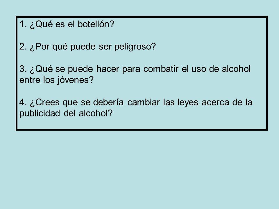 1. ¿Qué es el botellón? 2. ¿Por qué puede ser peligroso? 3. ¿Qué se puede hacer para combatir el uso de alcohol entre los jóvenes? 4. ¿Crees que se de