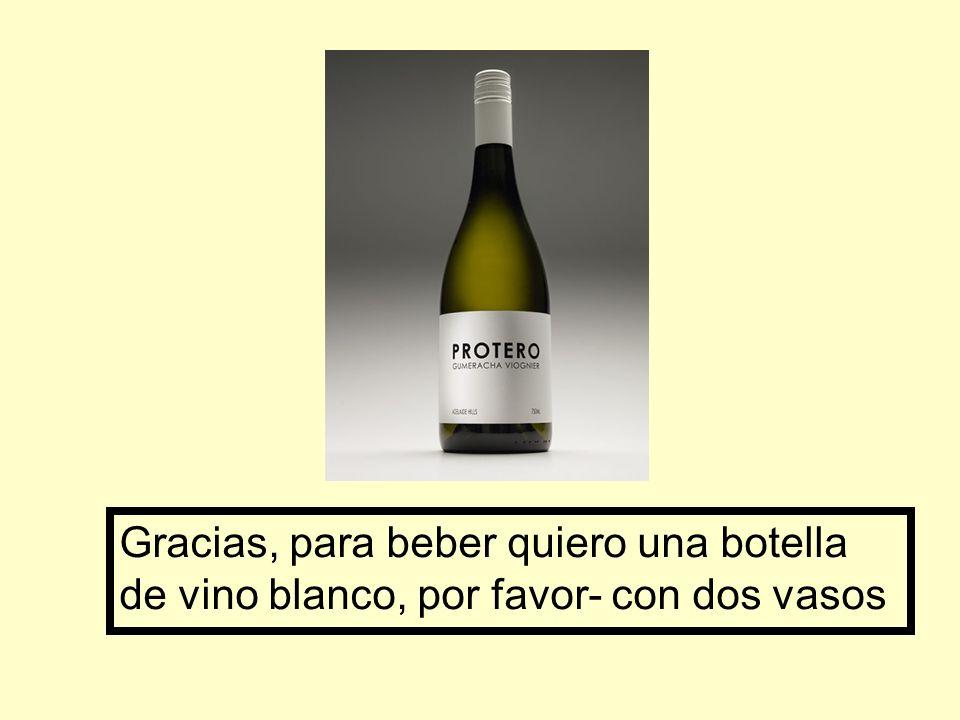 Gracias, para beber quiero una botella de vino blanco, por favor- con dos vasos
